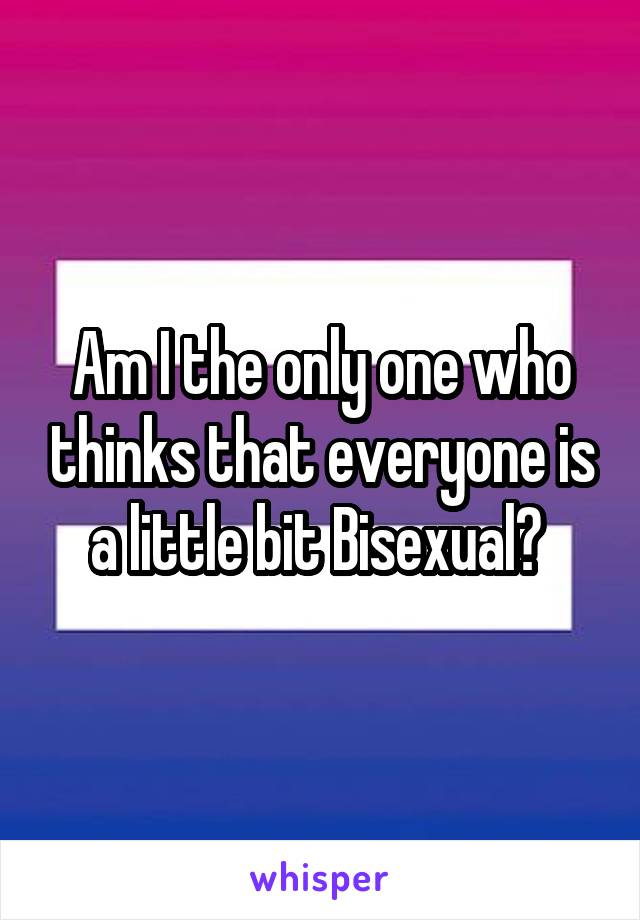 Am I the only one who thinks that everyone is a little bit Bisexual?