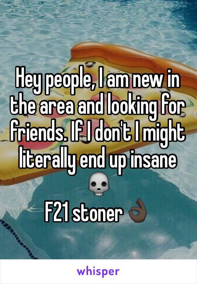Hey people, I am new in the area and looking for friends. If I don't I might literally end up insane 💀 F21 stoner👌🏿