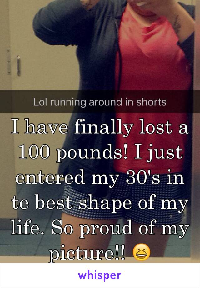 I have finally lost a 100 pounds! I just entered my 30's in te best shape of my life. So proud of my picture!! 😆