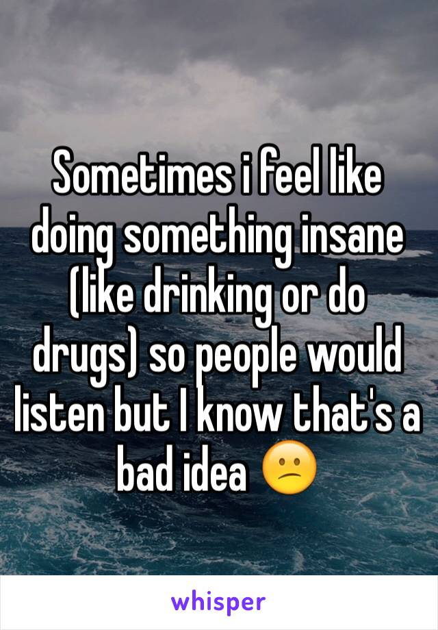 Sometimes i feel like doing something insane (like drinking or do drugs) so people would listen but I know that's a bad idea 😕