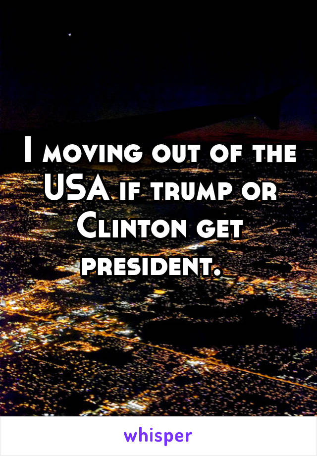I moving out of the USA if trump or Clinton get president.