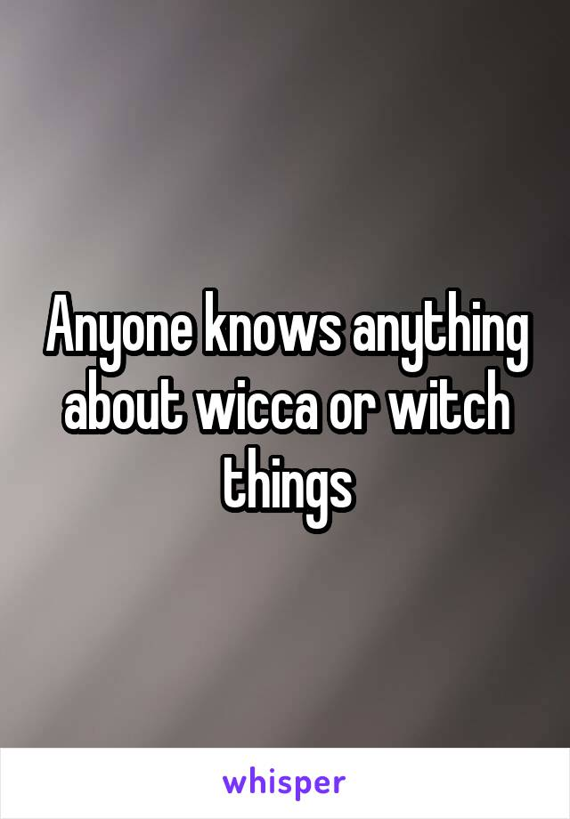 Anyone knows anything about wicca or witch things