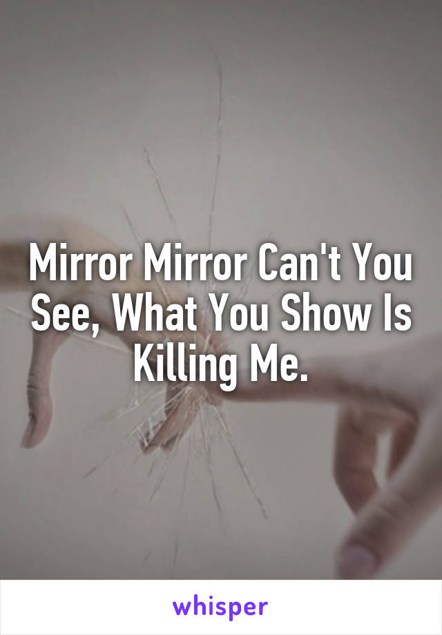 Mirror Mirror Can't You See, What You Show Is Killing Me.