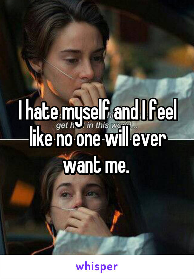 I hate myself and I feel like no one will ever want me.