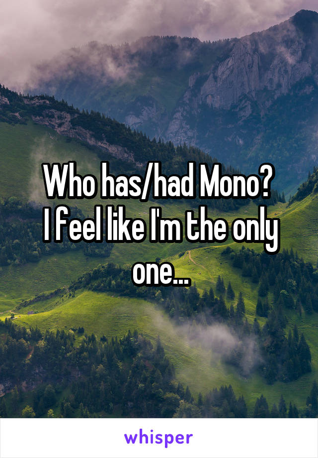 Who has/had Mono?  I feel like I'm the only one...