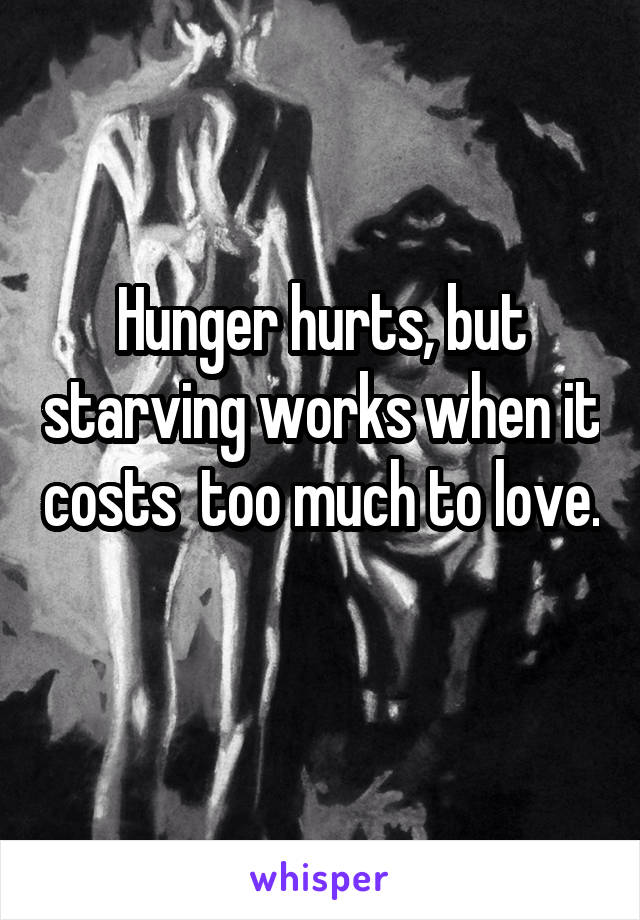 Hunger hurts, but starving works when it costs  too much to love.