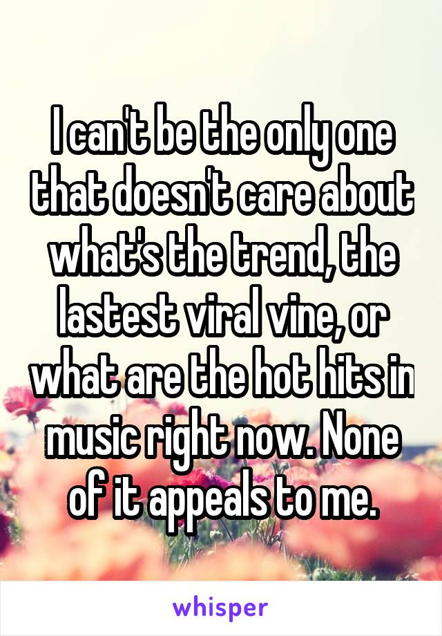 I can't be the only one that doesn't care about what's the trend, the lastest viral vine, or what are the hot hits in music right now. None of it appeals to me.