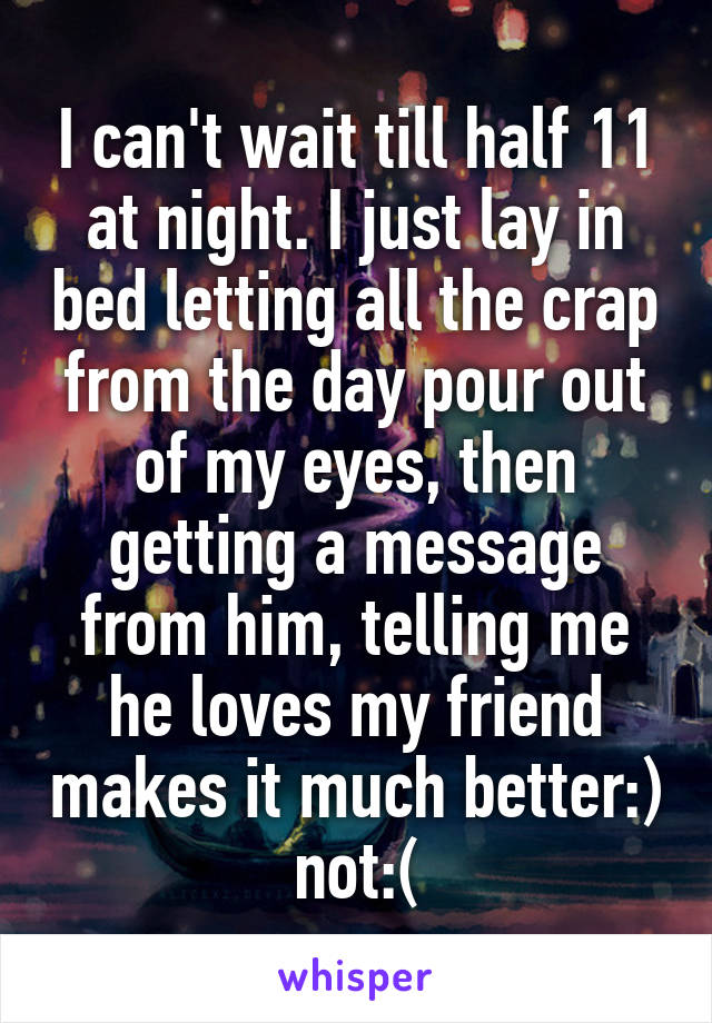 I can't wait till half 11 at night. I just lay in bed letting all the crap from the day pour out of my eyes, then getting a message from him, telling me he loves my friend makes it much better:) not:(