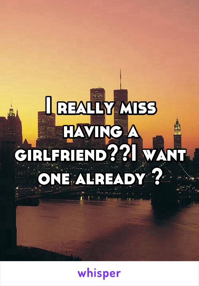 I really miss having a girlfriend😭💔I want one already 💯