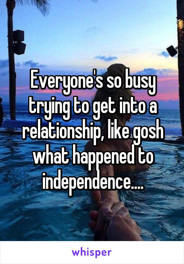 Everyone's so busy trying to get into a relationship, like gosh what happened to independence....