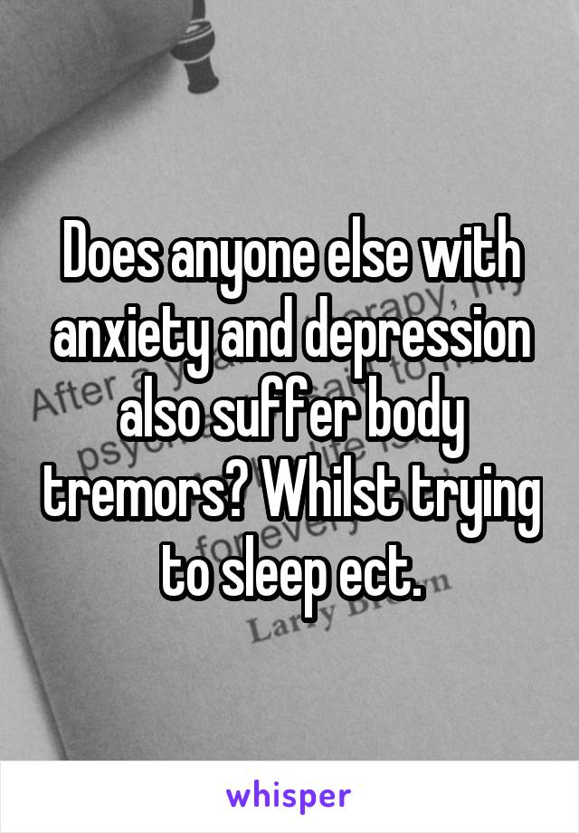 Does anyone else with anxiety and depression also suffer body tremors? Whilst trying to sleep ect.