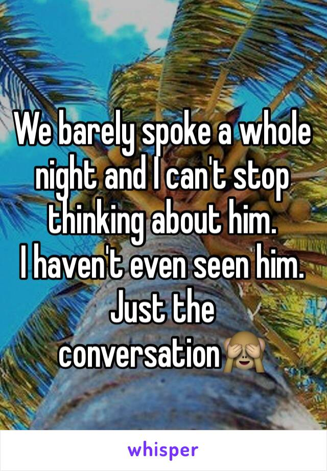 We barely spoke a whole night and I can't stop thinking about him. I haven't even seen him. Just the conversation🙈