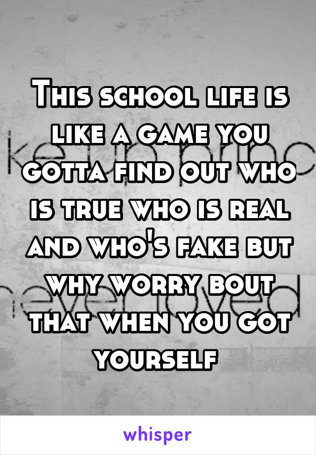 This school life is like a game you gotta find out who is true who is real and who's fake but why worry bout that when you got yourself