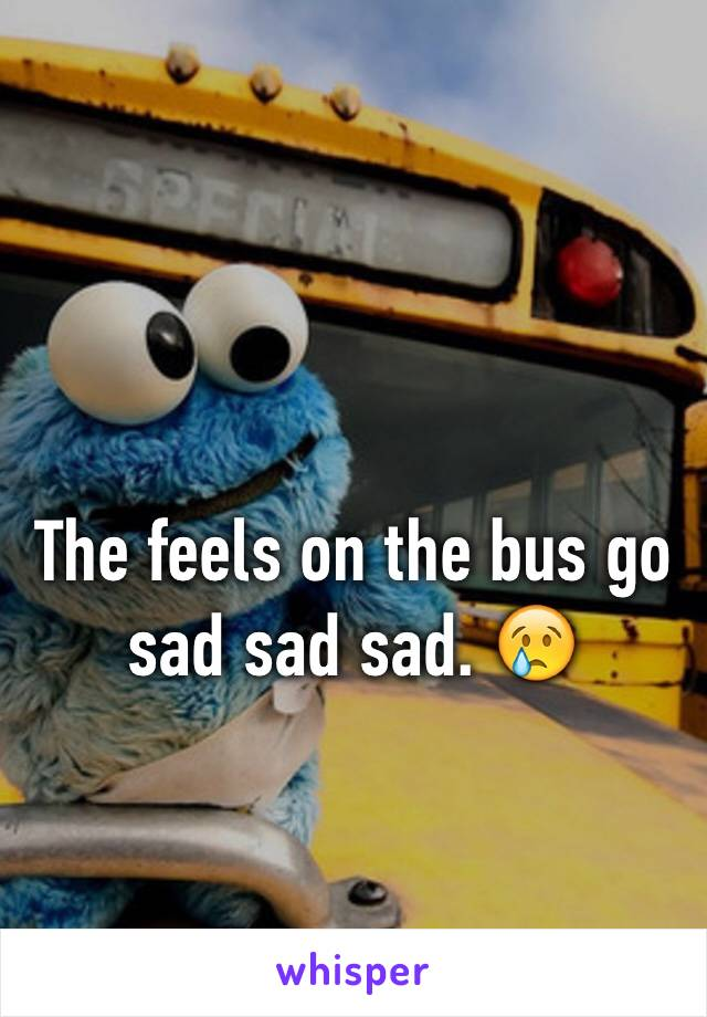The feels on the bus go sad sad sad. 😢