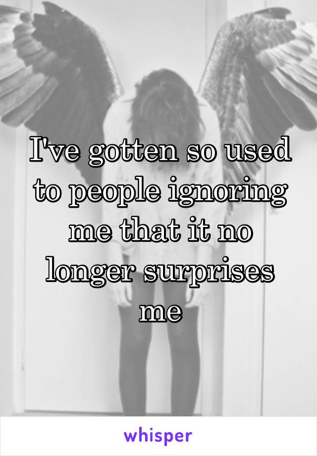 I've gotten so used to people ignoring me that it no longer surprises me
