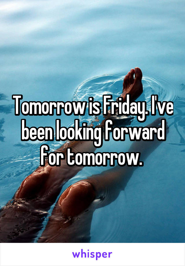 Tomorrow is Friday. I've been looking forward for tomorrow.