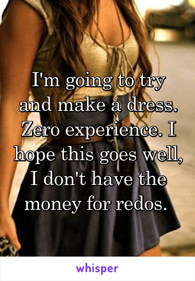 I'm going to try and make a dress. Zero experience. I hope this goes well, I don't have the money for redos.