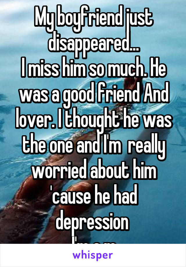 My boyfriend just disappeared... I miss him so much. He was a good friend And lover. I thought he was the one and I'm  really worried about him 'cause he had depression  I'm a m