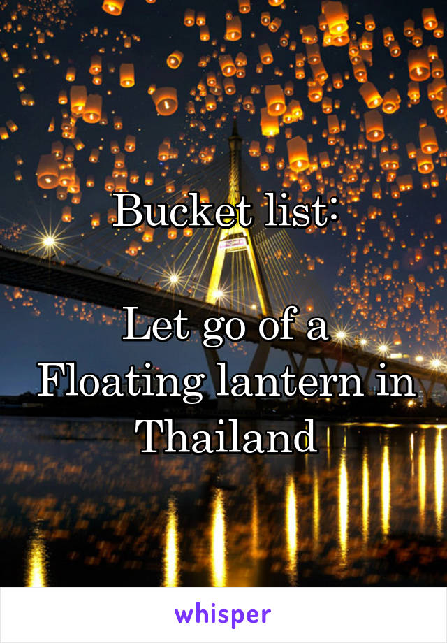 Bucket list:  Let go of a Floating lantern in  Thailand