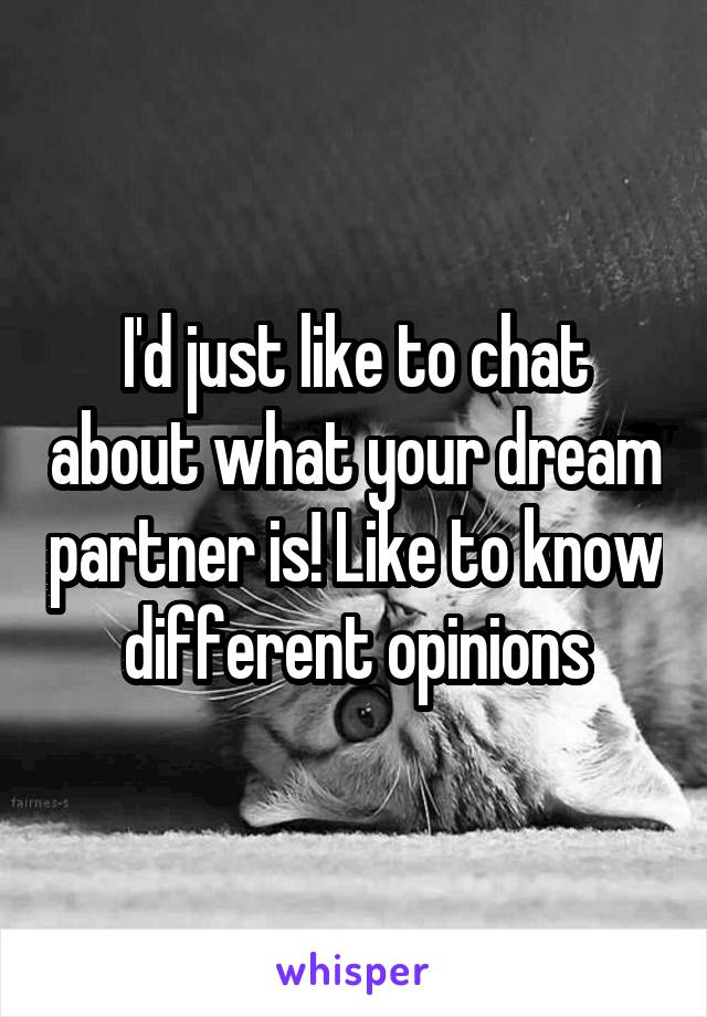 I'd just like to chat about what your dream partner is! Like to know different opinions