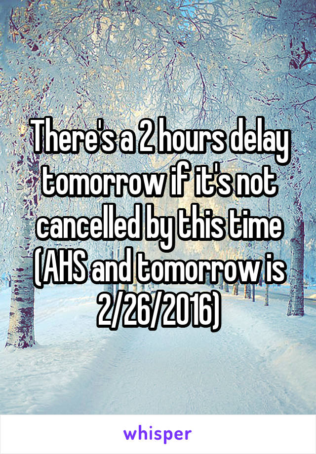 There's a 2 hours delay tomorrow if it's not cancelled by this time (AHS and tomorrow is 2/26/2016)