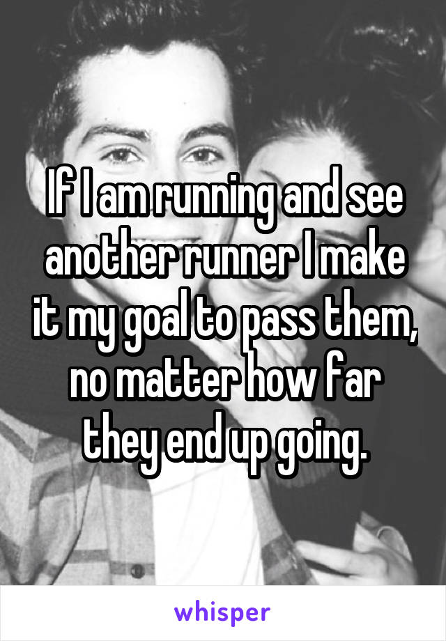 If I am running and see another runner I make it my goal to pass them, no matter how far they end up going.