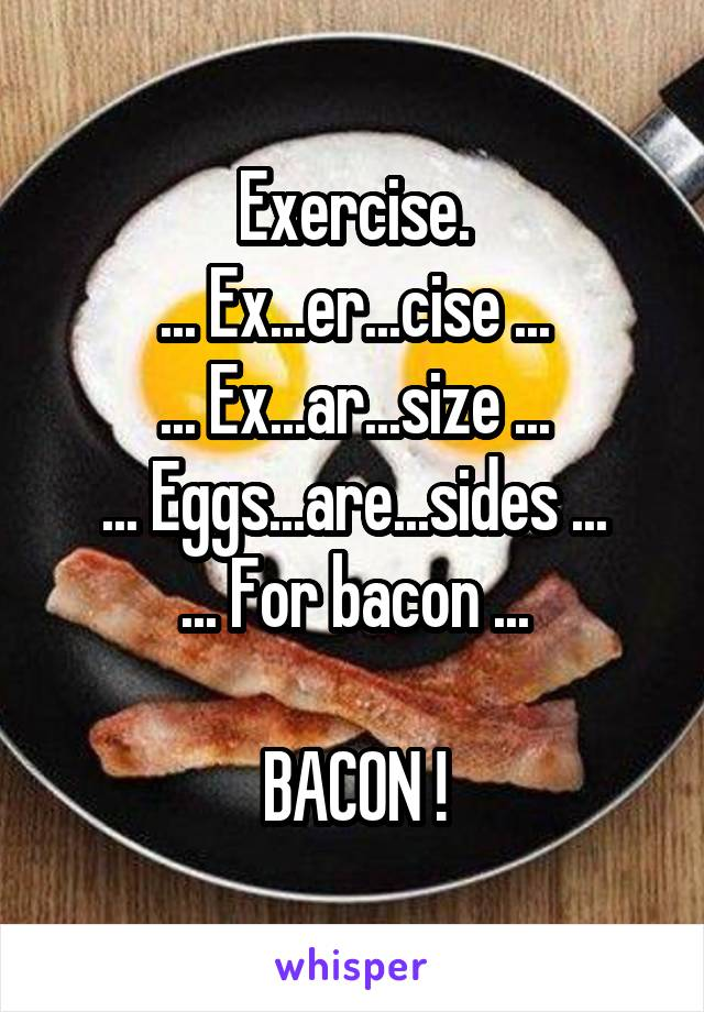 Exercise. ... Ex...er...cise ... ... Ex...ar...size ... ... Eggs...are...sides ... ... For bacon ...  BACON !