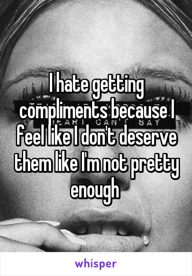I hate getting compliments because I feel like I don't deserve them like I'm not pretty enough
