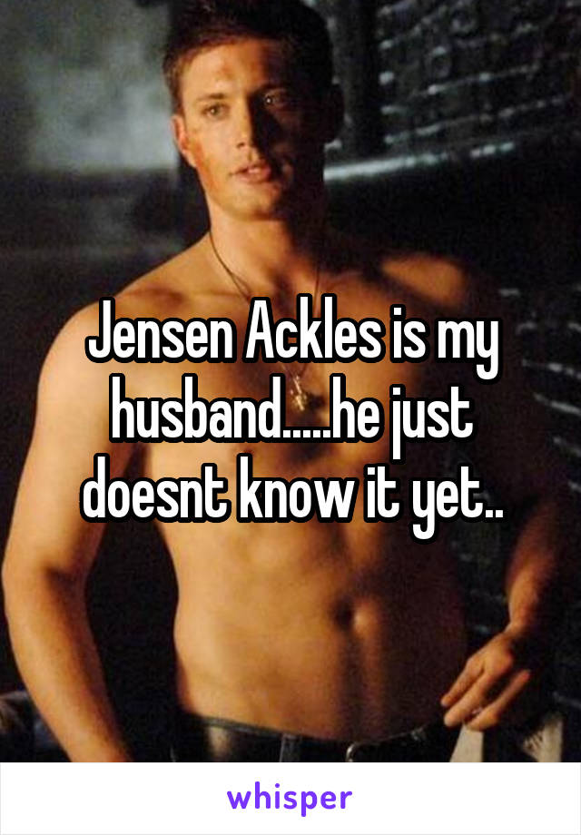 Jensen Ackles is my husband.....he just doesnt know it yet..