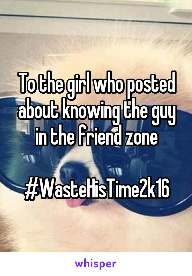To the girl who posted about knowing the guy in the friend zone  #WasteHisTime2k16