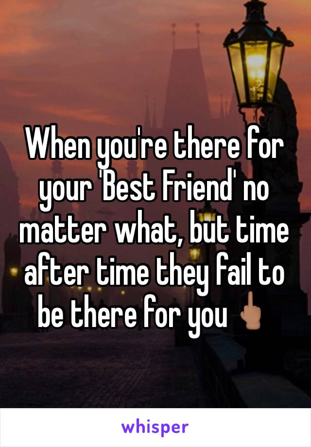 When you're there for your 'Best Friend' no matter what, but time after time they fail to be there for you🖕🏽