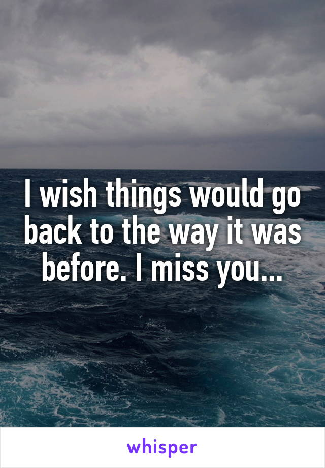 I wish things would go back to the way it was before. I miss you...