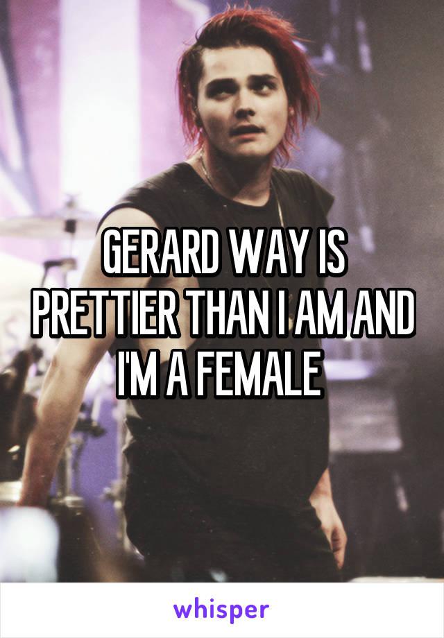 GERARD WAY IS PRETTIER THAN I AM AND I'M A FEMALE