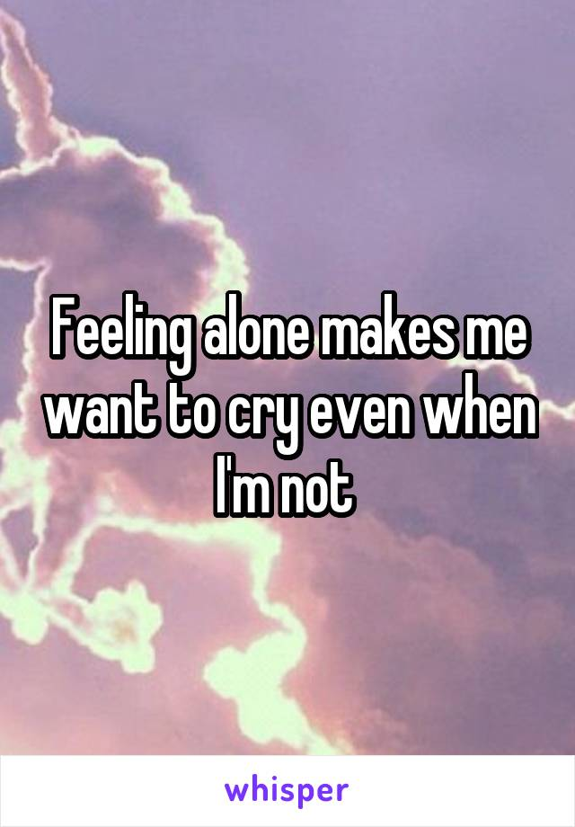 Feeling alone makes me want to cry even when I'm not