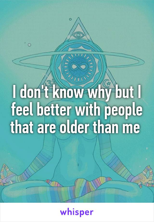 I don't know why but I feel better with people that are older than me