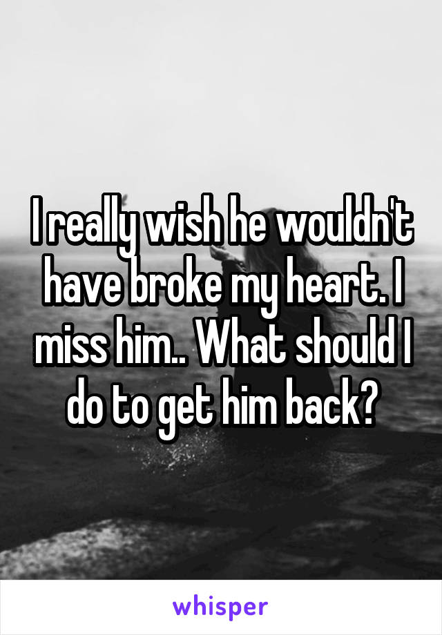 I really wish he wouldn't have broke my heart. I miss him.. What should I do to get him back?