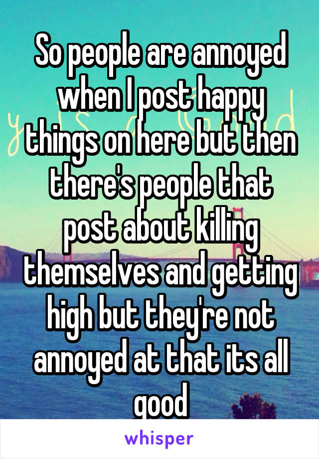 So people are annoyed when I post happy things on here but then there's people that post about killing themselves and getting high but they're not annoyed at that its all good