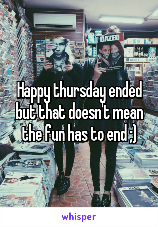 Happy thursday ended but that doesn't mean the fun has to end ;)