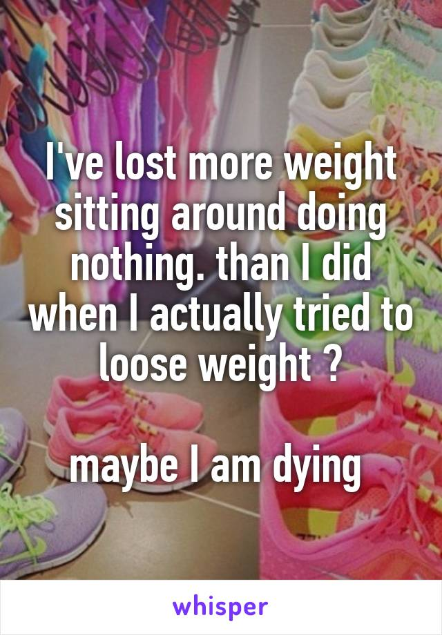 I've lost more weight sitting around doing nothing. than I did when I actually tried to loose weight 😤  maybe I am dying
