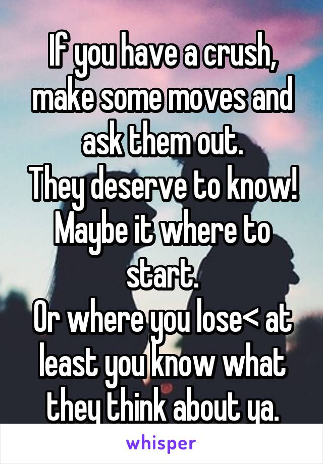 If you have a crush, make some moves and ask them out. They deserve to know! Maybe it where to start. Or where you lose< at least you know what they think about ya.