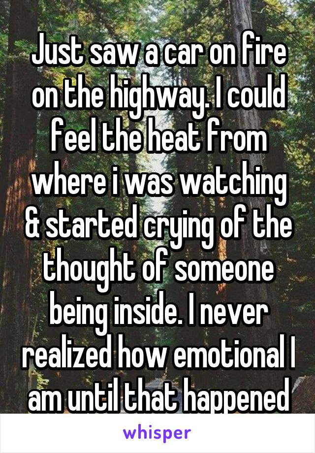 Just saw a car on fire on the highway. I could feel the heat from where i was watching & started crying of the thought of someone being inside. I never realized how emotional I am until that happened