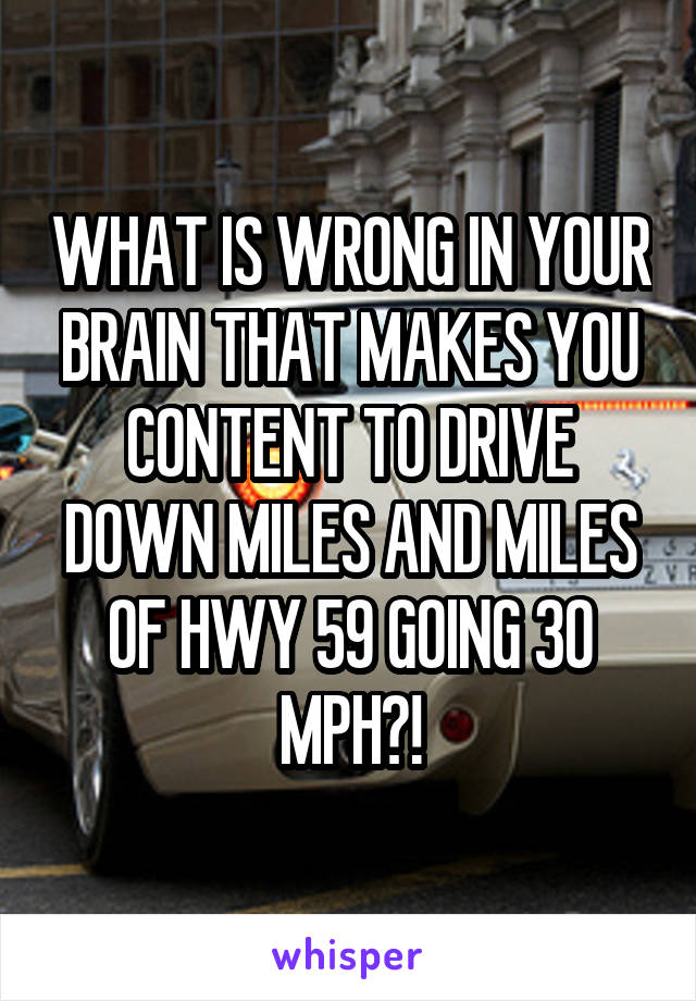 WHAT IS WRONG IN YOUR BRAIN THAT MAKES YOU CONTENT TO DRIVE DOWN MILES AND MILES OF HWY 59 GOING 30 MPH?!
