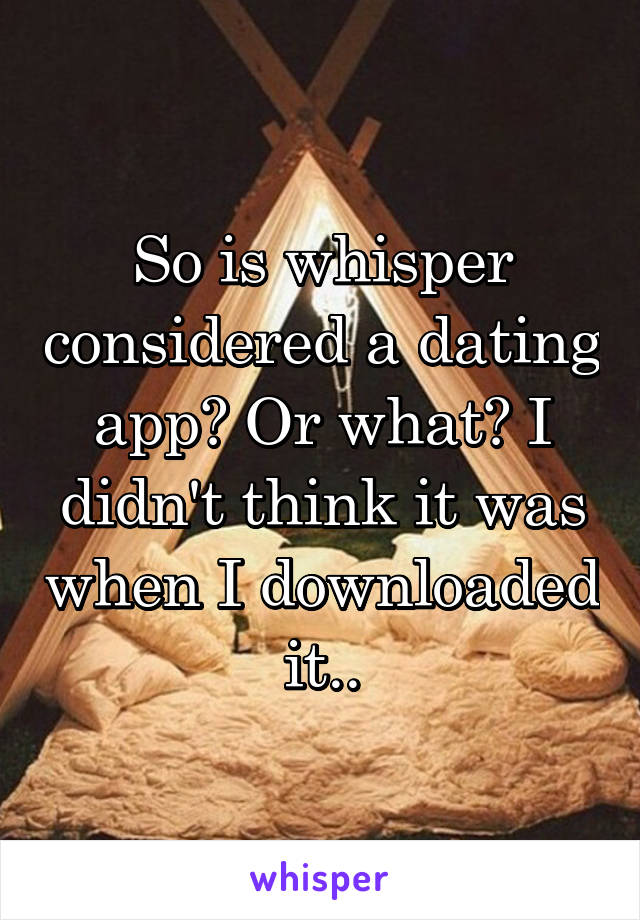 So is whisper considered a dating app? Or what? I didn't think it was when I downloaded it..