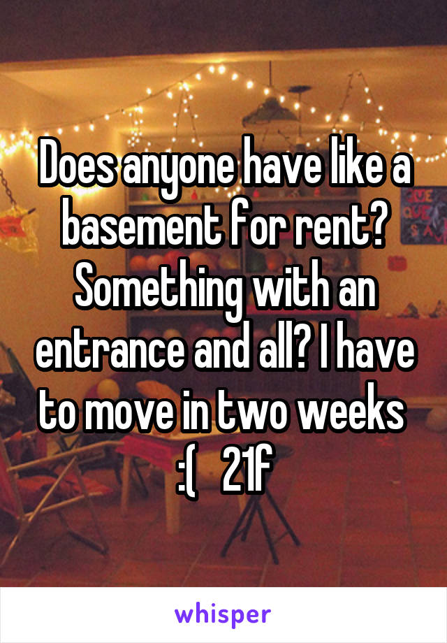 Does anyone have like a basement for rent? Something with an entrance and all? I have to move in two weeks  :(   21f
