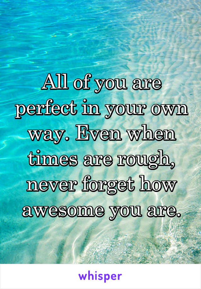 All of you are perfect in your own way. Even when times are rough, never forget how awesome you are.