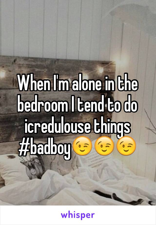 When I'm alone in the bedroom I tend to do icredulouse things #badboy😉😉😉
