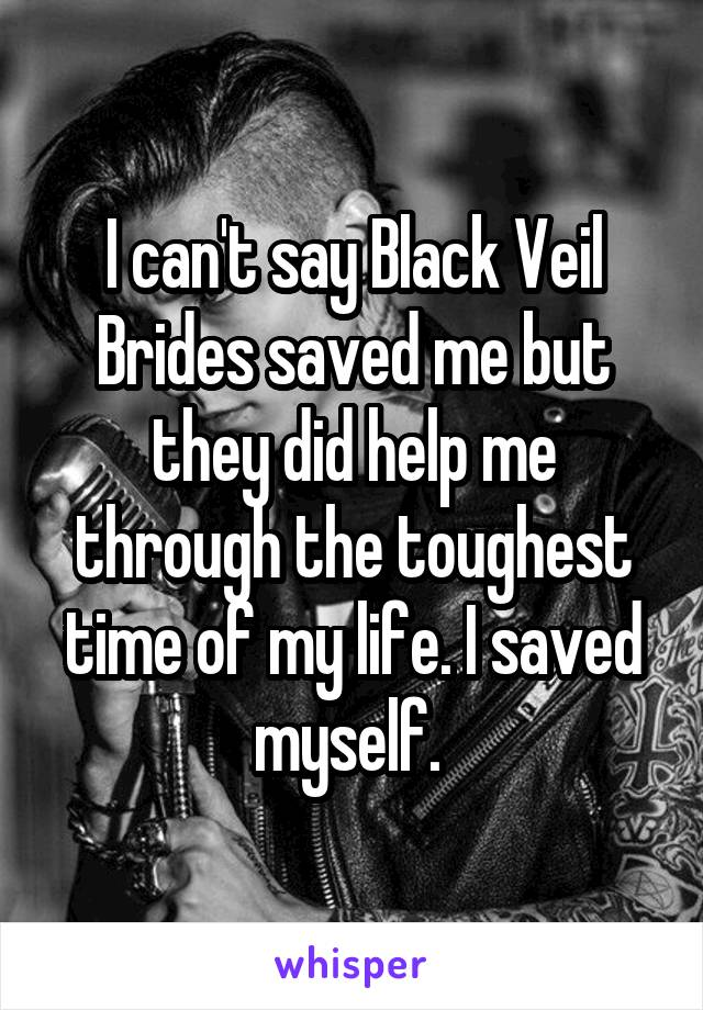 I can't say Black Veil Brides saved me but they did help me through the toughest time of my life. I saved myself.