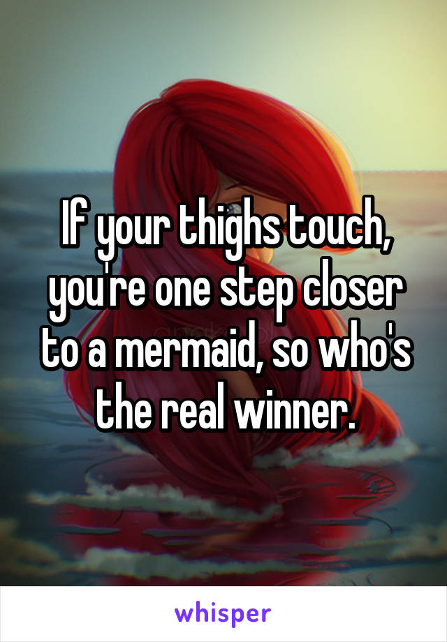If your thighs touch, you're one step closer to a mermaid, so who's the real winner.