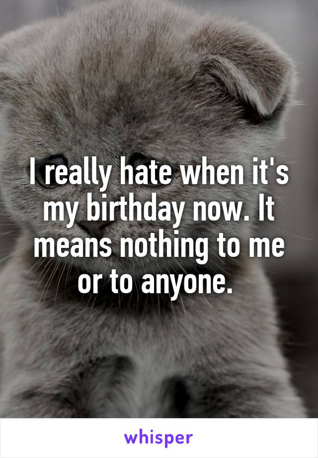 I really hate when it's my birthday now. It means nothing to me or to anyone.