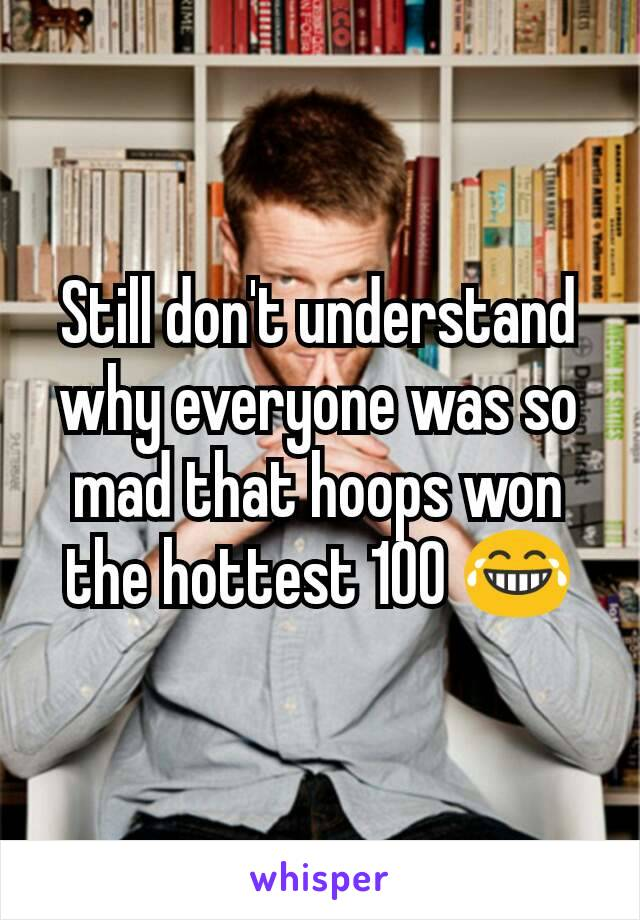 Still don't understand why everyone was so mad that hoops won the hottest 100 😂